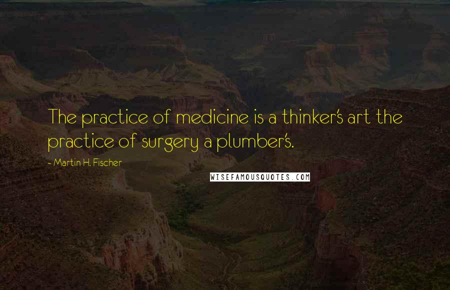 Martin H. Fischer quotes: The practice of medicine is a thinker's art the practice of surgery a plumber's.