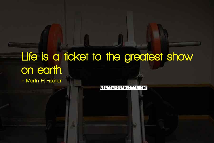 Martin H. Fischer quotes: Life is a ticket to the greatest show on earth.