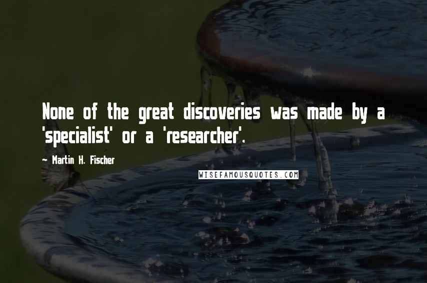 Martin H. Fischer quotes: None of the great discoveries was made by a 'specialist' or a 'researcher'.