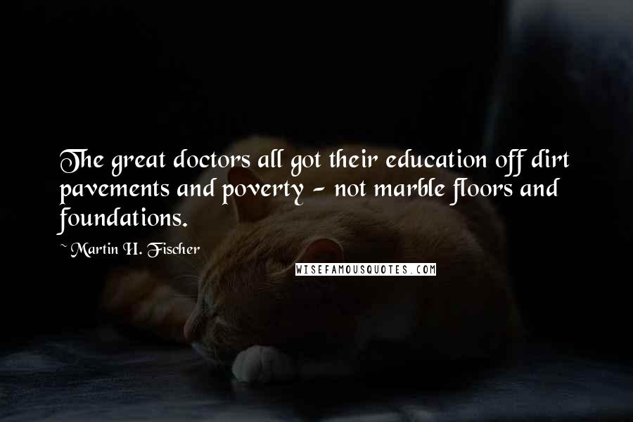 Martin H. Fischer quotes: The great doctors all got their education off dirt pavements and poverty - not marble floors and foundations.