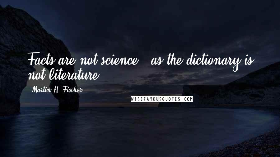 Martin H. Fischer quotes: Facts are not science - as the dictionary is not literature.