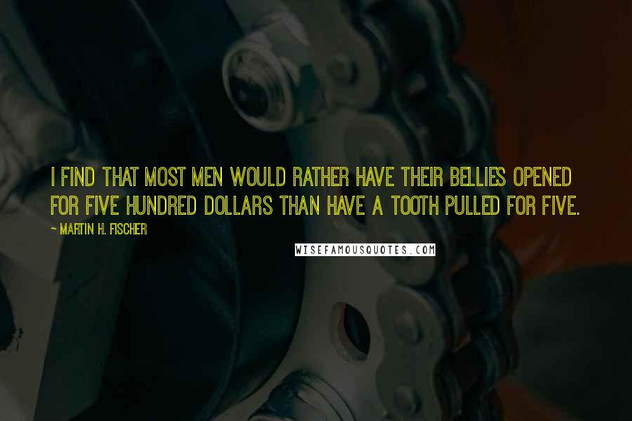 Martin H. Fischer quotes: I find that most men would rather have their bellies opened for five hundred dollars than have a tooth pulled for five.