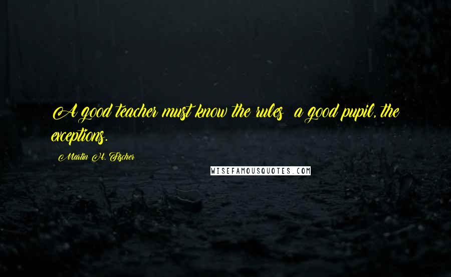 Martin H. Fischer quotes: A good teacher must know the rules; a good pupil, the exceptions.