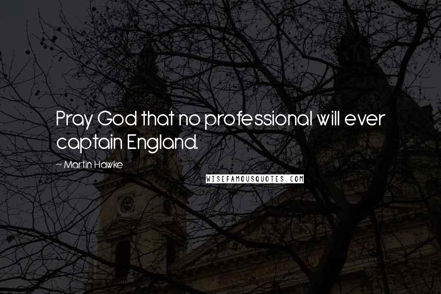 Martin Hawke quotes: Pray God that no professional will ever captain England.