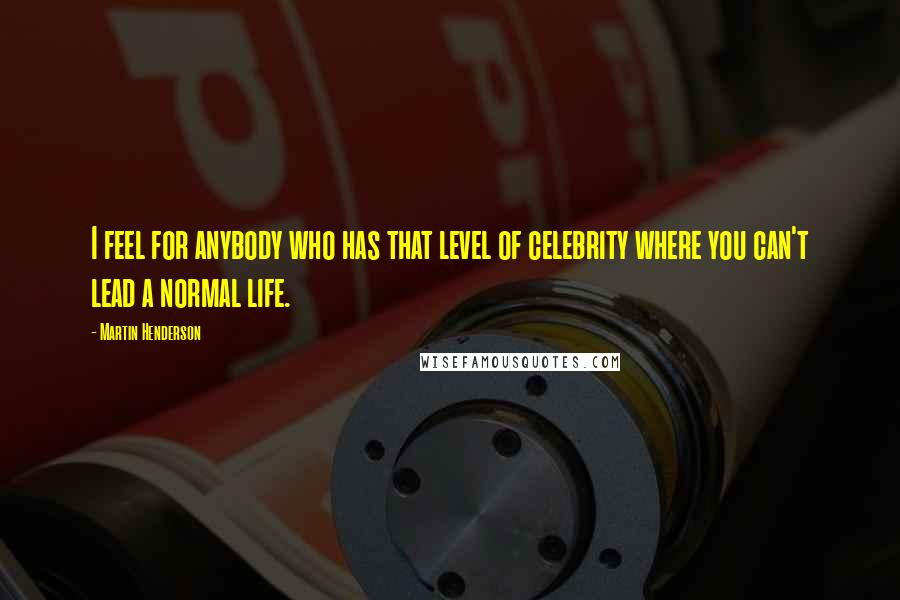 Martin Henderson quotes: I feel for anybody who has that level of celebrity where you can't lead a normal life.