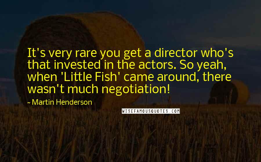 Martin Henderson quotes: It's very rare you get a director who's that invested in the actors. So yeah, when 'Little Fish' came around, there wasn't much negotiation!