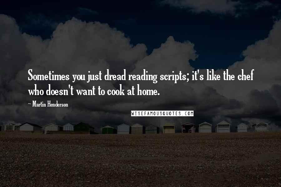 Martin Henderson quotes: Sometimes you just dread reading scripts; it's like the chef who doesn't want to cook at home.
