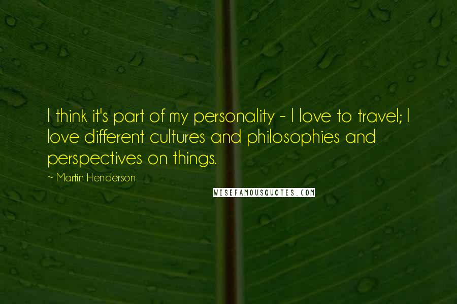 Martin Henderson quotes: I think it's part of my personality - I love to travel; I love different cultures and philosophies and perspectives on things.