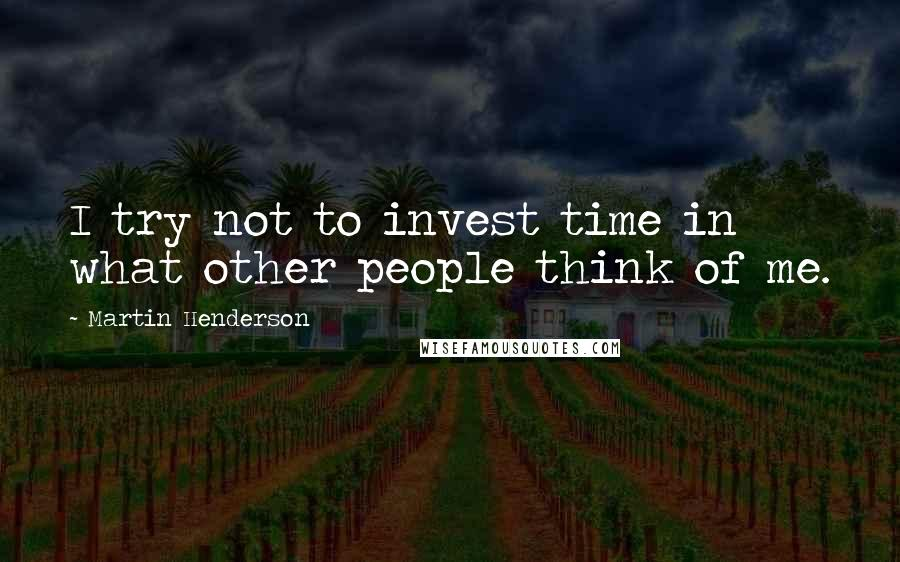Martin Henderson quotes: I try not to invest time in what other people think of me.