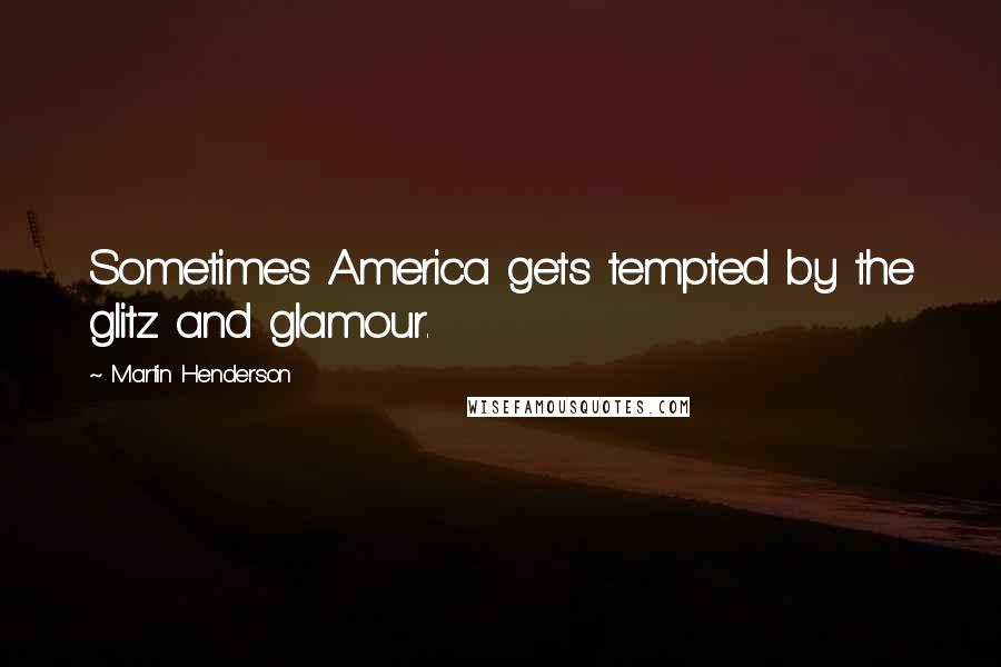 Martin Henderson quotes: Sometimes America gets tempted by the glitz and glamour.