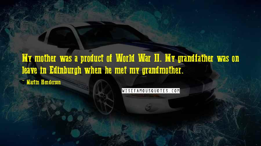 Martin Henderson quotes: My mother was a product of World War II. My grandfather was on leave in Edinburgh when he met my grandmother.