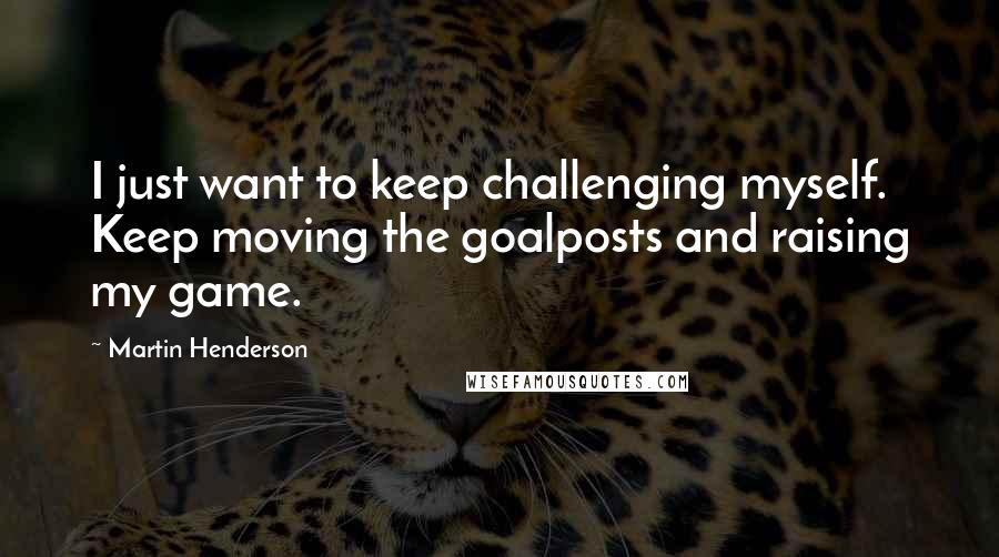 Martin Henderson quotes: I just want to keep challenging myself. Keep moving the goalposts and raising my game.