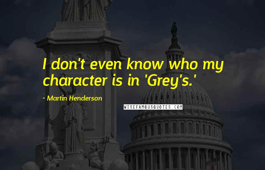 Martin Henderson quotes: I don't even know who my character is in 'Grey's.'