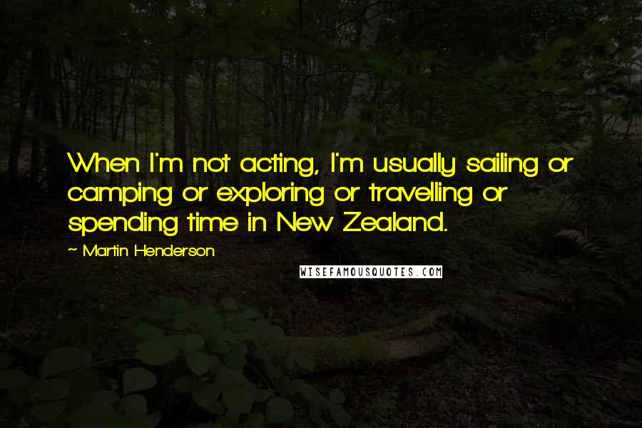 Martin Henderson quotes: When I'm not acting, I'm usually sailing or camping or exploring or travelling or spending time in New Zealand.