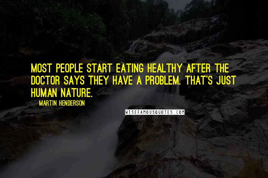 Martin Henderson quotes: Most people start eating healthy after the doctor says they have a problem. That's just human nature.