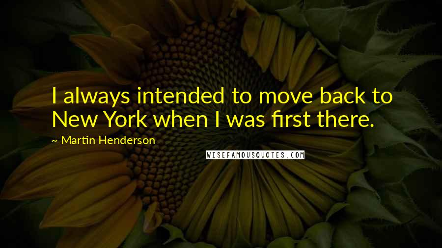 Martin Henderson quotes: I always intended to move back to New York when I was first there.