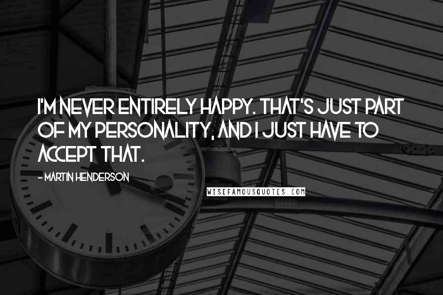 Martin Henderson quotes: I'm never entirely happy. That's just part of my personality, and I just have to accept that.