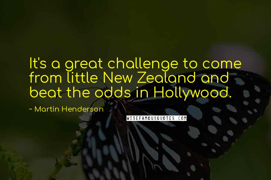 Martin Henderson quotes: It's a great challenge to come from little New Zealand and beat the odds in Hollywood.