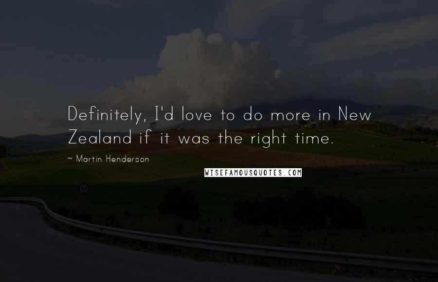 Martin Henderson quotes: Definitely, I'd love to do more in New Zealand if it was the right time.