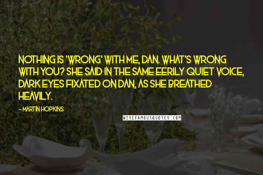 Martin Hopkins quotes: Nothing is 'wrong' with me, Dan. What's wrong with you? she said in the same eerily quiet voice, dark eyes fixated on Dan, as she breathed heavily.
