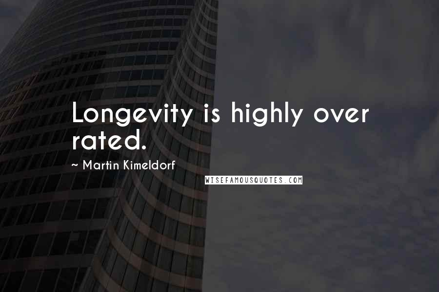 Martin Kimeldorf quotes: Longevity is highly over rated.