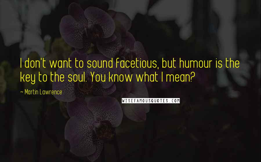 Martin Lawrence quotes: I don't want to sound facetious, but humour is the key to the soul. You know what I mean?