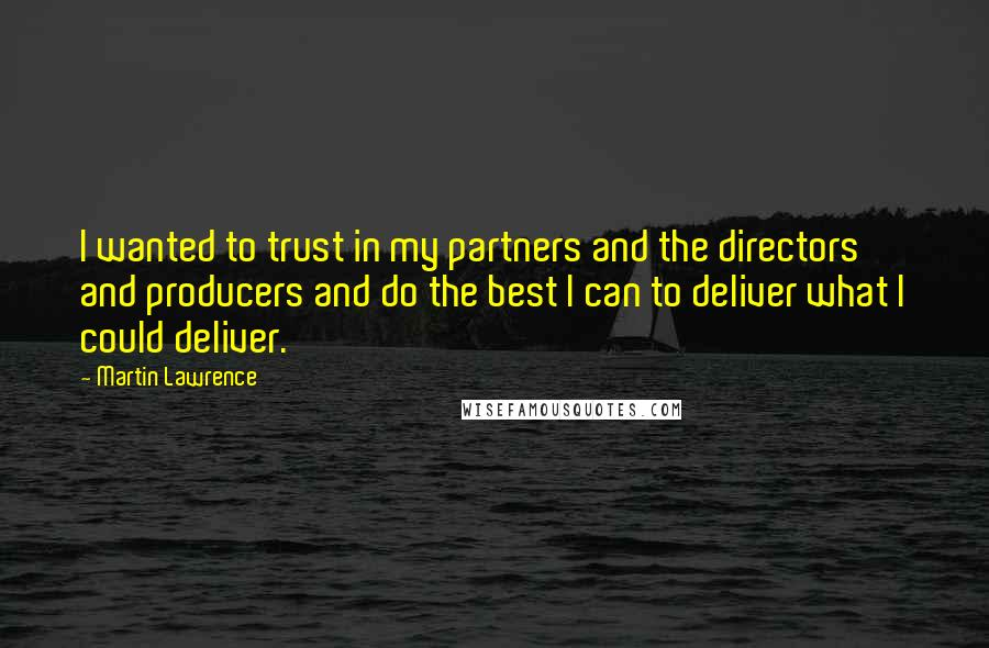 Martin Lawrence quotes: I wanted to trust in my partners and the directors and producers and do the best I can to deliver what I could deliver.