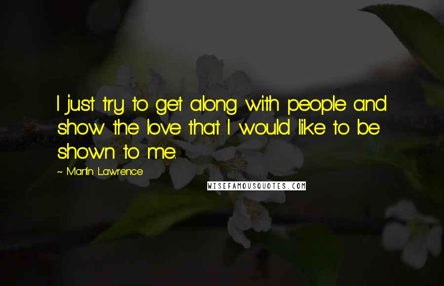 Martin Lawrence quotes: I just try to get along with people and show the love that I would like to be shown to me.