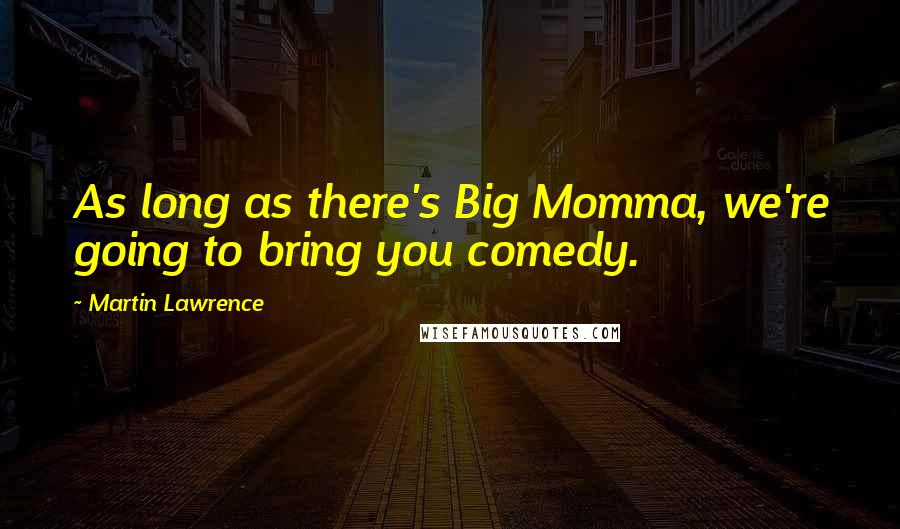 Martin Lawrence quotes: As long as there's Big Momma, we're going to bring you comedy.