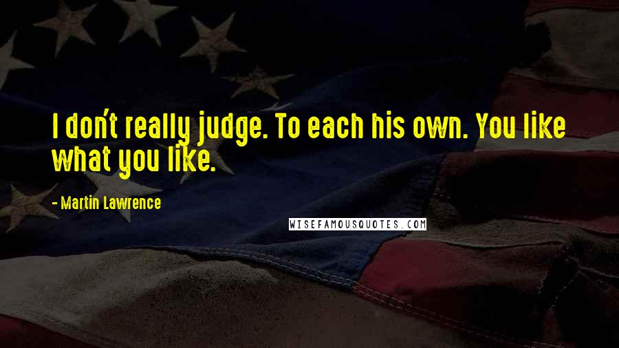 Martin Lawrence quotes: I don't really judge. To each his own. You like what you like.