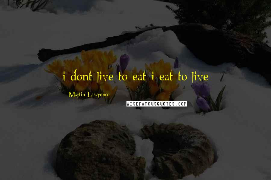 Martin Lawrence quotes: i dont live to eat i eat to live