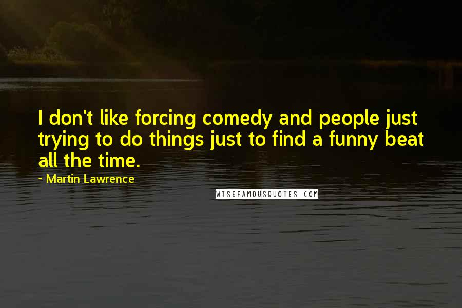 Martin Lawrence quotes: I don't like forcing comedy and people just trying to do things just to find a funny beat all the time.