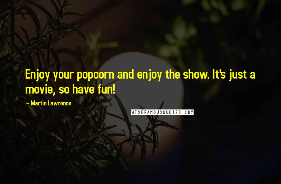 Martin Lawrence quotes: Enjoy your popcorn and enjoy the show. It's just a movie, so have fun!