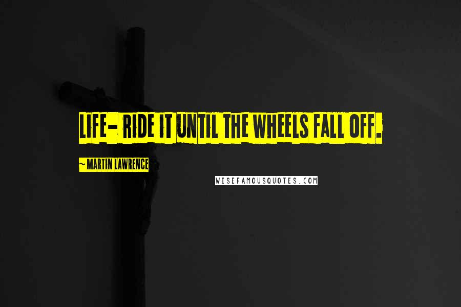 Martin Lawrence quotes: Life- ride it until the wheels fall off.