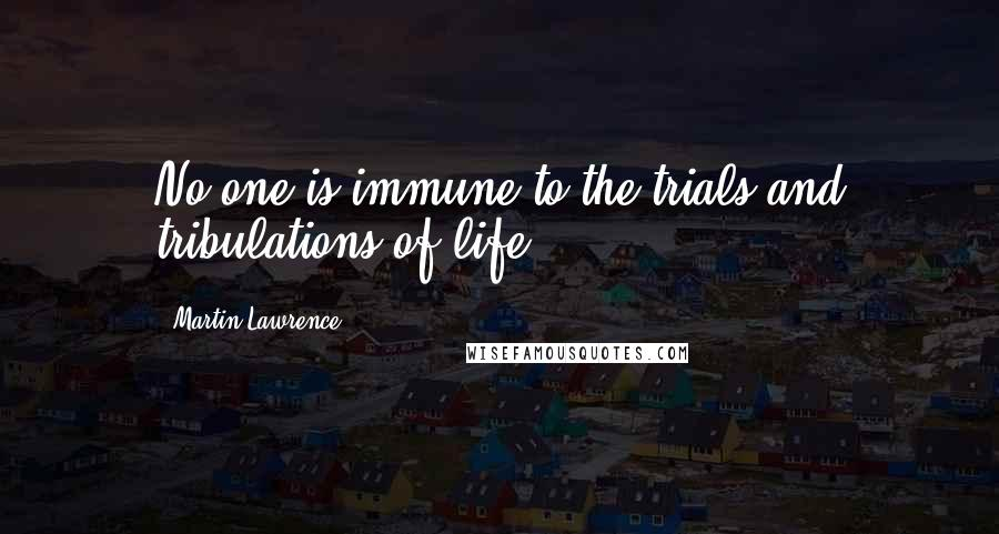 Martin Lawrence quotes: No one is immune to the trials and tribulations of life.
