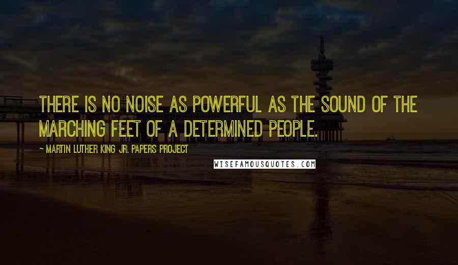 Martin Luther King Jr. Papers Project quotes: There is no noise as powerful as the sound of the marching feet of a determined people.