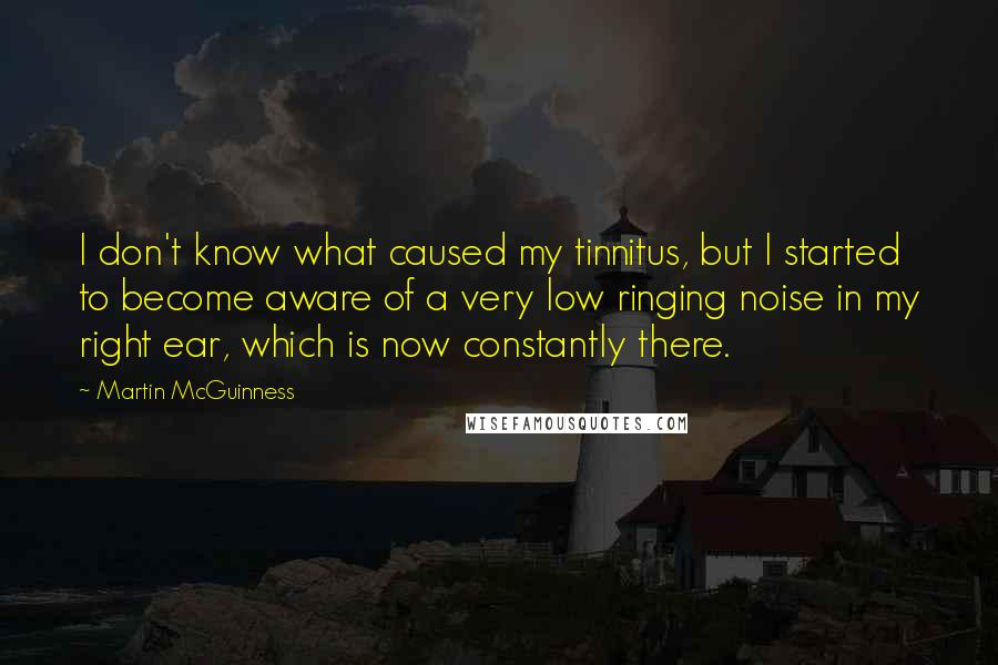 Martin McGuinness quotes: I don't know what caused my tinnitus, but I started to become aware of a very low ringing noise in my right ear, which is now constantly there.