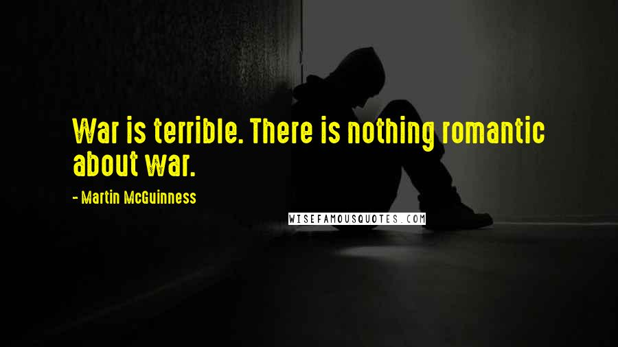 Martin McGuinness quotes: War is terrible. There is nothing romantic about war.