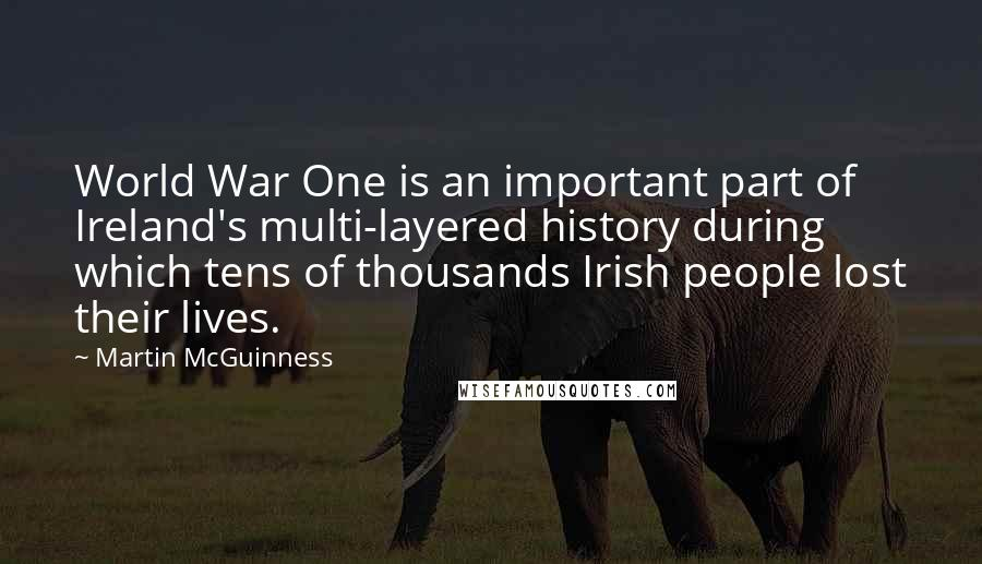 Martin McGuinness quotes: World War One is an important part of Ireland's multi-layered history during which tens of thousands Irish people lost their lives.