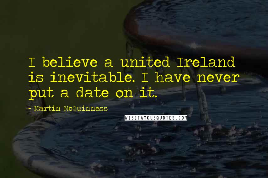 Martin McGuinness quotes: I believe a united Ireland is inevitable. I have never put a date on it.