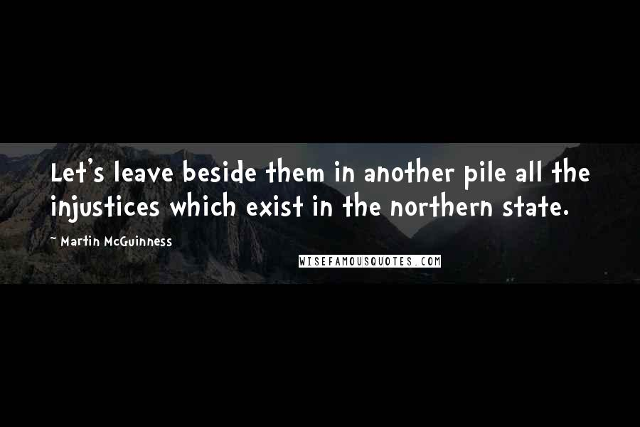 Martin McGuinness quotes: Let's leave beside them in another pile all the injustices which exist in the northern state.