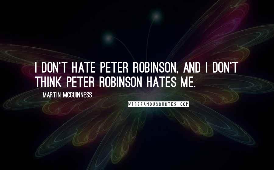 Martin McGuinness quotes: I don't hate Peter Robinson, and I don't think Peter Robinson hates me.