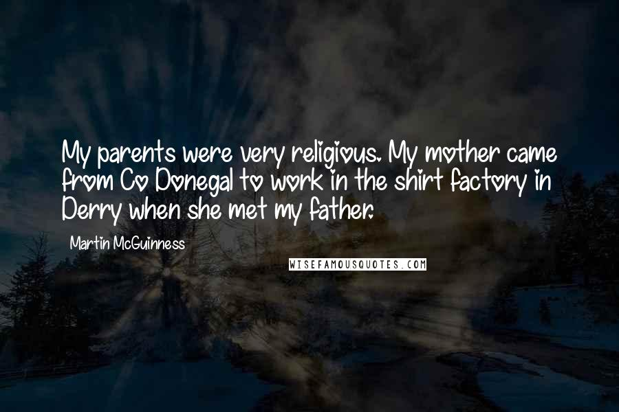 Martin McGuinness quotes: My parents were very religious. My mother came from Co Donegal to work in the shirt factory in Derry when she met my father.