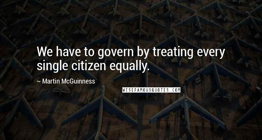 Martin McGuinness quotes: We have to govern by treating every single citizen equally.