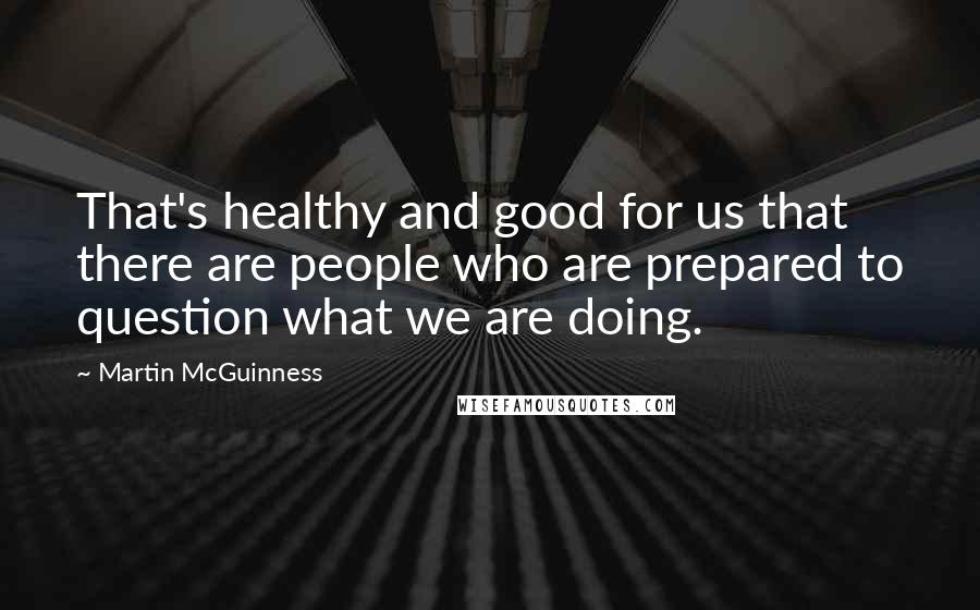 Martin McGuinness quotes: That's healthy and good for us that there are people who are prepared to question what we are doing.