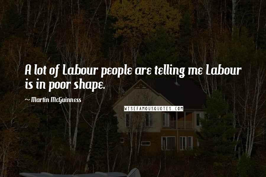 Martin McGuinness quotes: A lot of Labour people are telling me Labour is in poor shape.