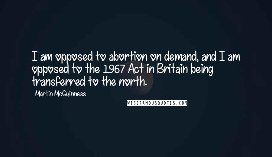 Martin McGuinness quotes: I am opposed to abortion on demand, and I am opposed to the 1967 Act in Britain being transferred to the north.