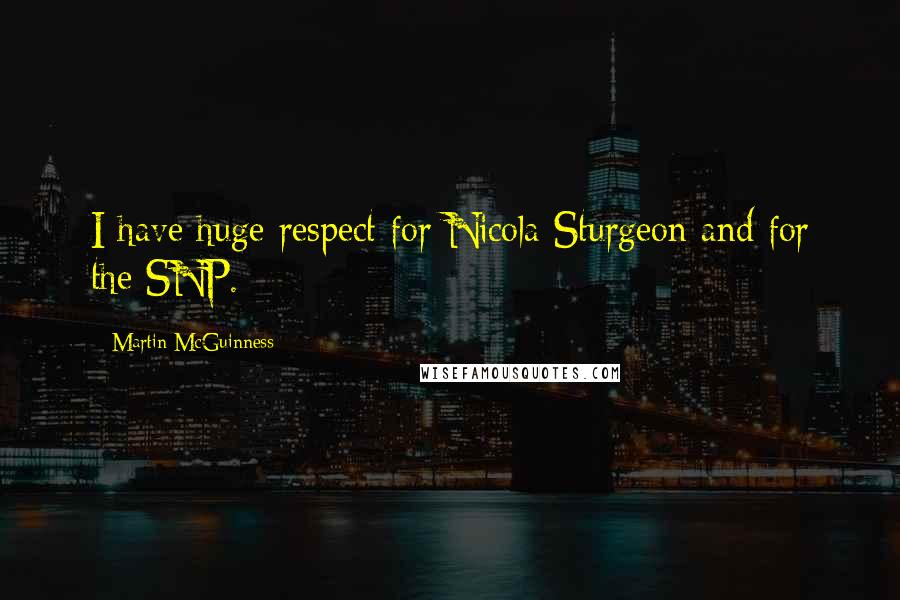 Martin McGuinness quotes: I have huge respect for Nicola Sturgeon and for the SNP.