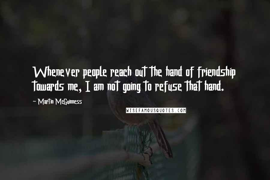 Martin McGuinness quotes: Whenever people reach out the hand of friendship towards me, I am not going to refuse that hand.
