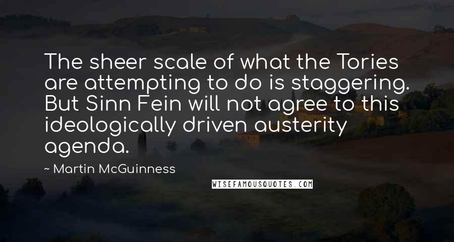 Martin McGuinness quotes: The sheer scale of what the Tories are attempting to do is staggering. But Sinn Fein will not agree to this ideologically driven austerity agenda.